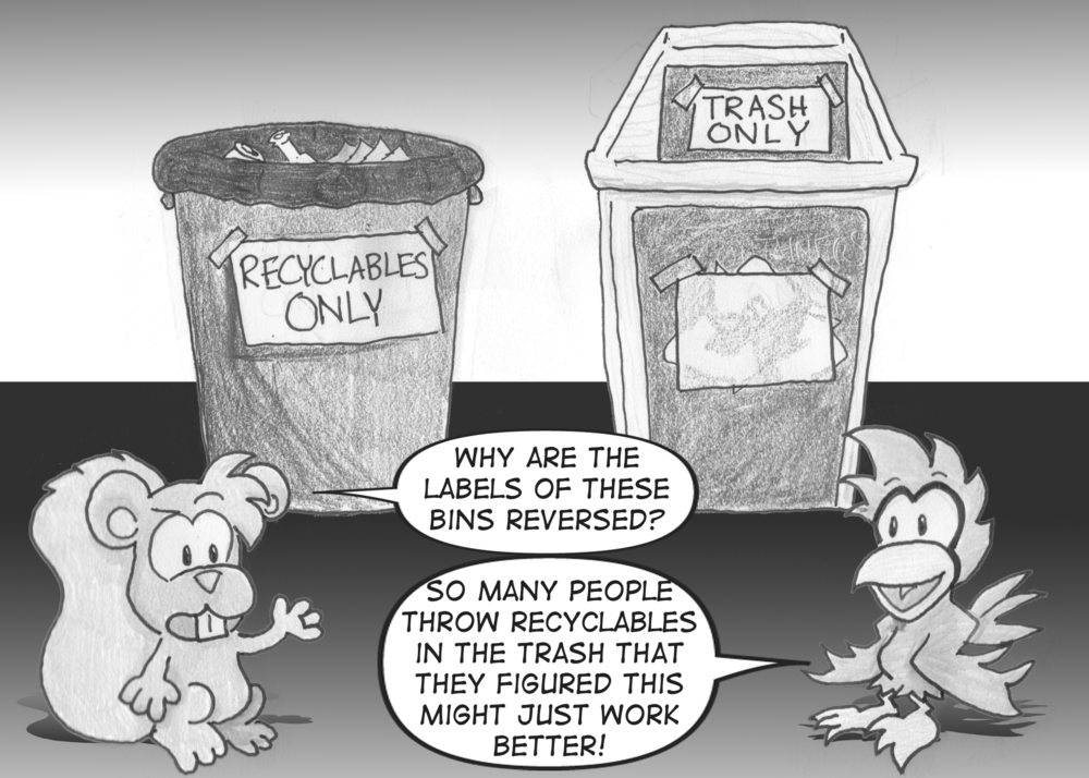"A trash can is labeled ""Recyclables only"". A recycling bin is labeled ""Trash only"". A squirrel asks, ""Why are the labels of these bins reversed?"" A cardinal answers, ""So many people throw recyclables in the trash that they figured this might just work better!"""