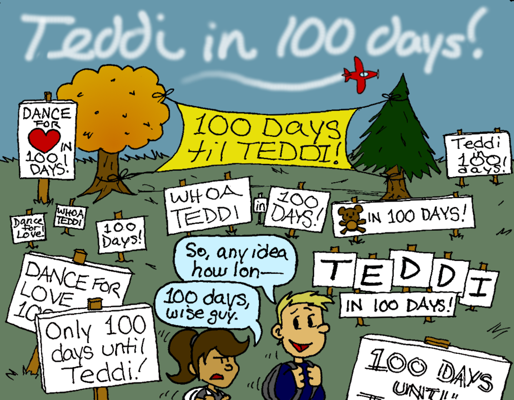 "A large number of signs and banners cover a quad, reading things like ""100 DAYS til TEDDI!"", ""Dance for Love in 100 Days!"", ""WHOA TEDDI"", ""Teddi in 100 DAYS!"". A smokewriting plane overheard spells out ""Teddi in 100 days!"". A male student turns to his female companion and says, ""So, any idea how lon--"" The female interrupts him, looking unamused: ""100 days, wise guy."""