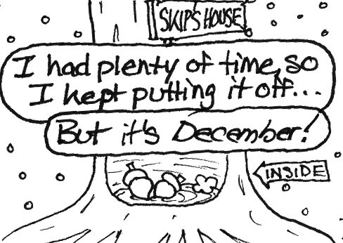 "Skip: ""I had plenty of time, so I kept putting it off..."" Cal: ""But it's _December_!"" A cross section of a hollow tree labeled ""Skip's house"" reveals that it is completely empty save for two acorns and a dust bunny."