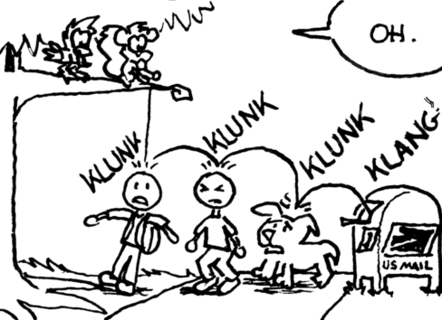 """Skip drops the acorn-with-envelope-attached from the branch they're standing on. It goes """"KLUNK"""" """"KLUNK"""" """"KLUNK"""" on the heads of three passerby below (two humans and a dog) and finally lands with a """"KLANG"""" inside of a USPS post box. Each """"KLUNK"""" and """"KLANG"""" begins with the letter 'K'. Cal: """"Oh."""""""